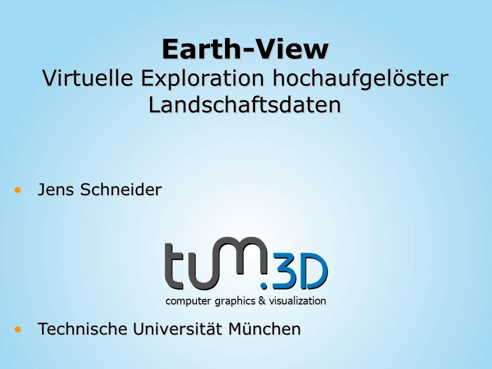Jens SchneiderJens Schneider computer graphics & visualization Technische Universität MünchenTechnische Universität München Earth-View Virtuelle Explo