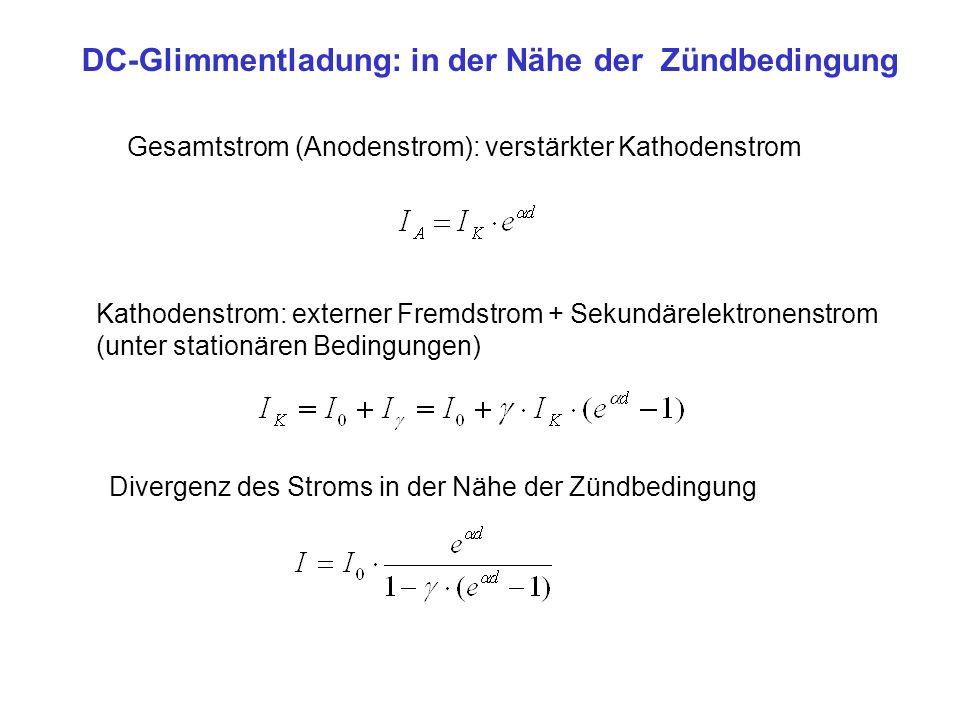 DC-Glimmentladung: in der Nähe der Zündbedingung Gesamtstrom (Anodenstrom): verstärkter Kathodenstrom Kathodenstrom: externer Fremdstrom + Sekundärele