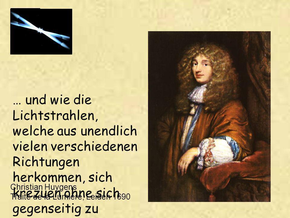 … und wie die Lichtstrahlen, welche aus unendlich vielen verschiedenen Richtungen herkommen, sich krezuen ohne sich gegenseitig zu hindern Christian Huygens Traité de la Lumière, Leiden 1690