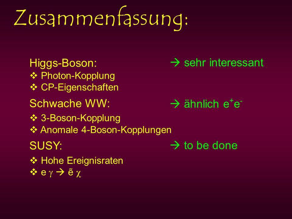 Zusammenfassung: Higgs-Boson: Photon-Kopplung CP-Eigenschaften Schwache WW: 3-Boson-Kopplung Anomale 4-Boson-Kopplungen SUSY: Hohe Ereignisraten e sehr interessant ähnlich e + e - to be done