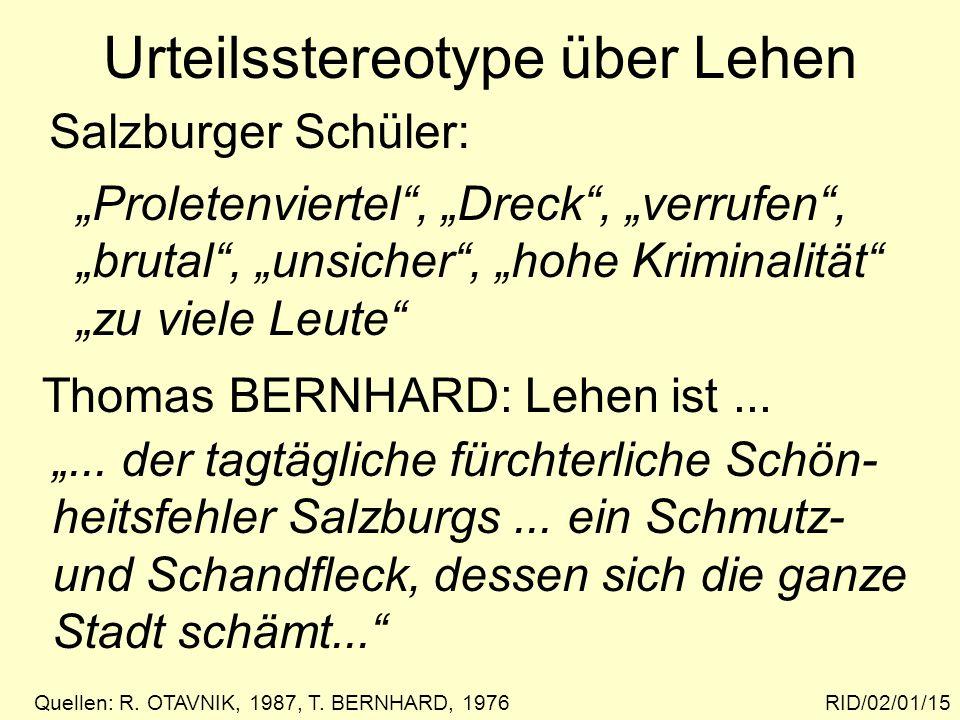 Urteilsstereotype über Lehen RID/02/01/15 Salzburger Schüler: Quellen: R. OTAVNIK, 1987, T. BERNHARD, 1976 Proletenviertel, Dreck, verrufen, brutal, u