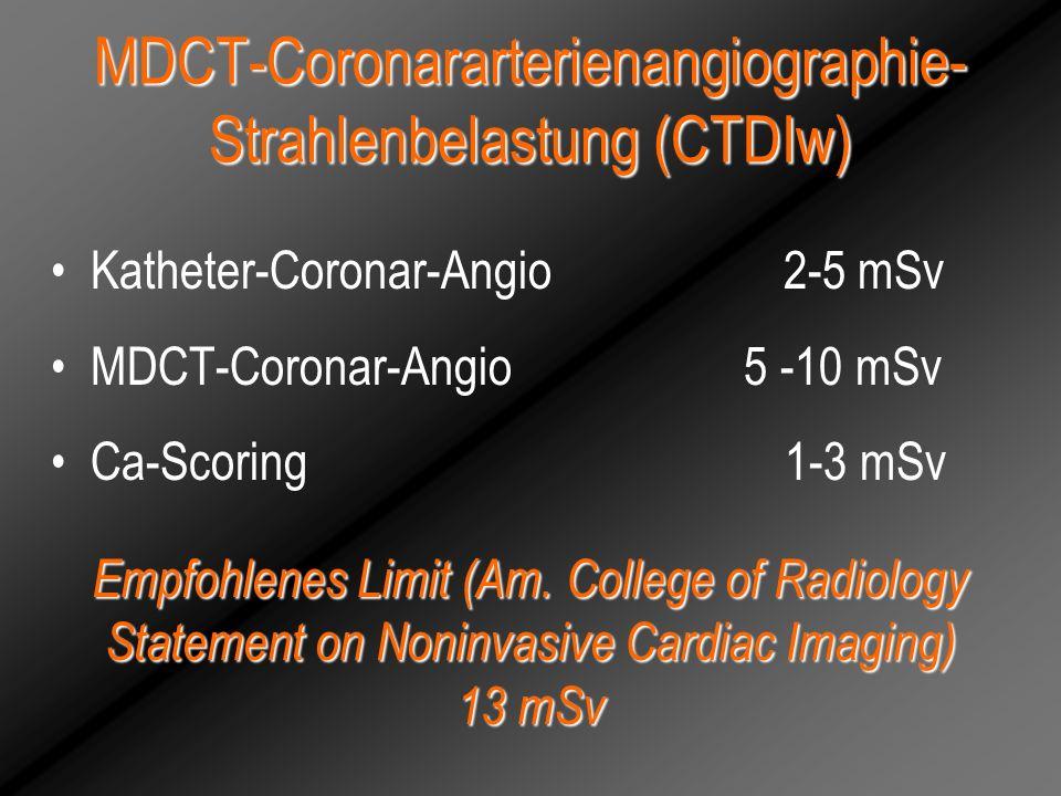 MDCT-Coronararterienangiographie- Strahlenbelastung (CTDIw) Katheter-Coronar-Angio 2-5 mSv MDCT-Coronar-Angio 5 -10 mSv Ca-Scoring 1-3 mSv Empfohlenes