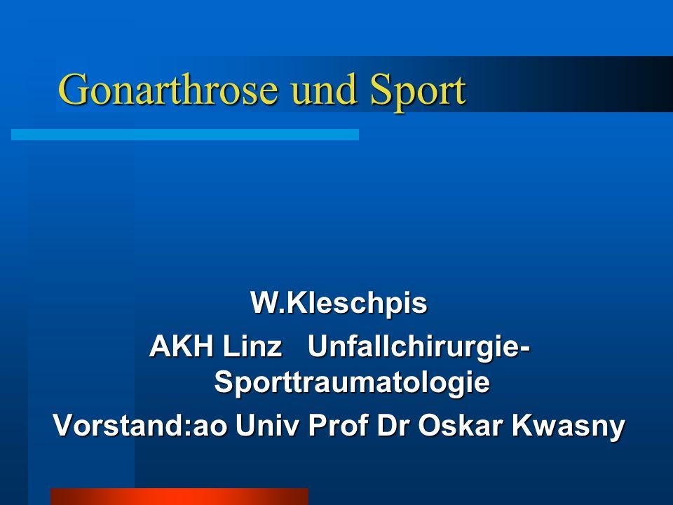 Gonarthrose und Sport W.Kleschpis AKH Linz Unfallchirurgie- Sporttraumatologie Vorstand:ao Univ Prof Dr Oskar Kwasny