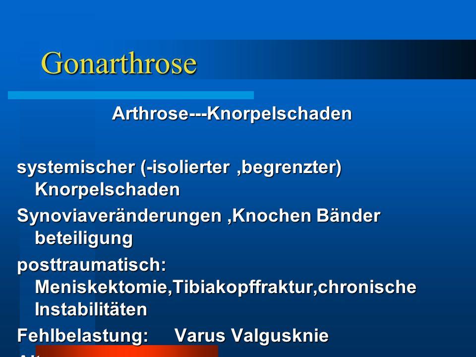 Gonarthrose Arthrose---Knorpelschaden systemischer (-isolierter,begrenzter) Knorpelschaden Synoviaveränderungen,Knochen Bänder beteiligung posttraumat