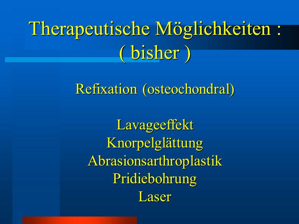Therapeutische Möglichkeiten : ( neu ) Transplantation osteochondraler Zylinder Knorpelzüchtung