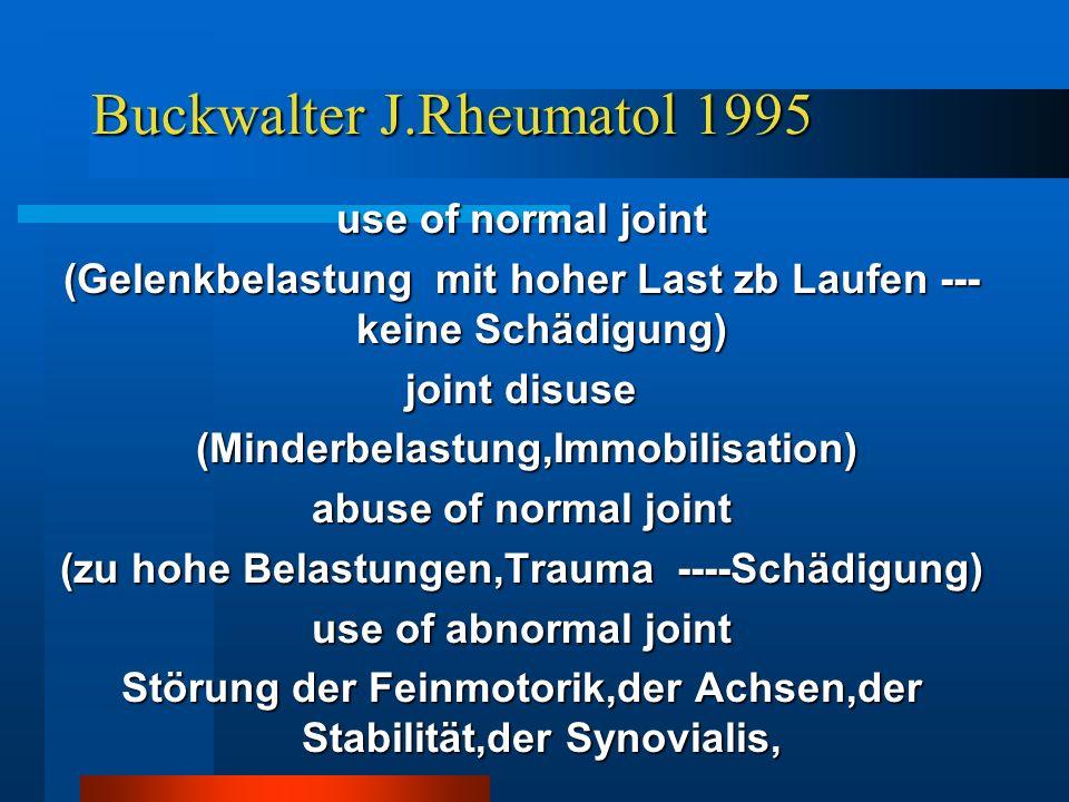 Buckwalter J.Rheumatol 1995 use of normal joint (Gelenkbelastung mit hoher Last zb Laufen --- keine Schädigung) joint disuse (Minderbelastung,Immobili