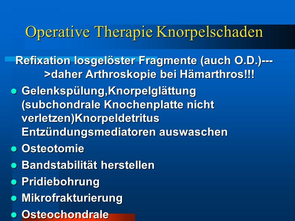 Operative Therapie Knorpelschaden Refixation losgelöster Fragmente (auch O.D.)--- >daher Arthroskopie bei Hämarthros!!! Gelenkspülung,Knorpelglättung