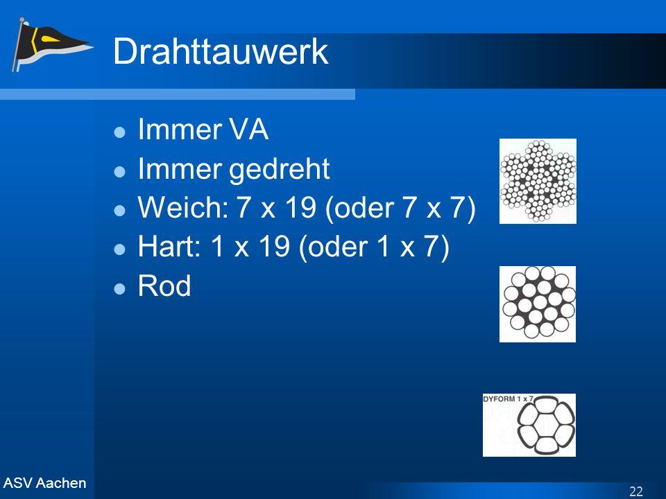 ASV Aachen 22 Drahttauwerk Immer VA Immer gedreht Weich: 7 x 19 (oder 7 x 7) Hart: 1 x 19 (oder 1 x 7) Rod