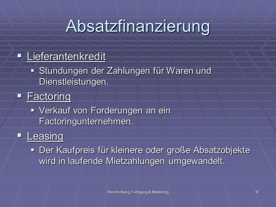 Beschaffung, Fertigung & Marketing17 Absatzfinanzierung Lieferantenkredit Lieferantenkredit Stundungen der Zahlungen für Waren und Dienstleistungen. S