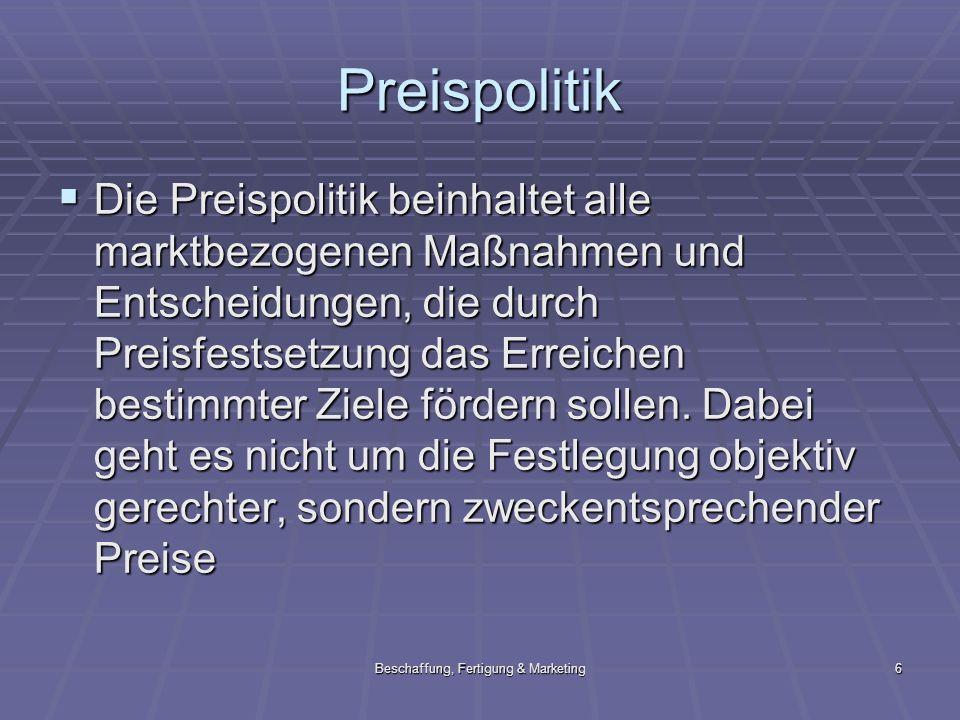 Beschaffung, Fertigung & Marketing6 Preispolitik Die Preispolitik beinhaltet alle marktbezogenen Maßnahmen und Entscheidungen, die durch Preisfestsetz
