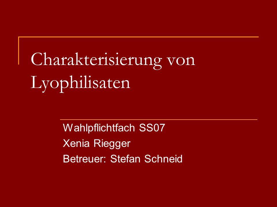 Charakterisierung von Lyophilisaten Wahlpflichtfach SS07 Xenia Riegger Betreuer: Stefan Schneid