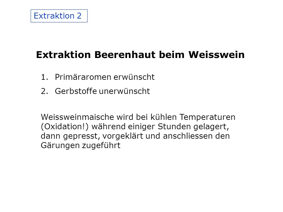 Extraktion 2 Extraktion Beerenhaut beim Weisswein 1.Primäraromen erwünscht 2.Gerbstoffe unerwünscht Weissweinmaische wird bei kühlen Temperaturen (Oxidation!) während einiger Stunden gelagert, dann gepresst, vorgeklärt und anschliessen den Gärungen zugeführt