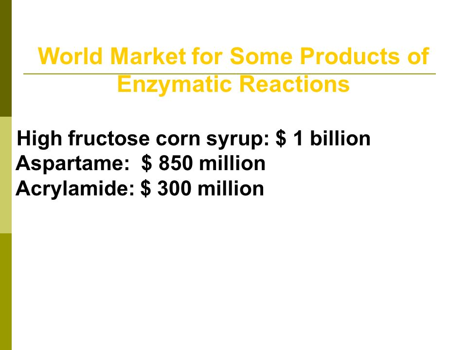 World Market for Some Products of Enzymatic Reactions High fructose corn syrup: $ 1 billion Aspartame: $ 850 million Acrylamide: $ 300 million