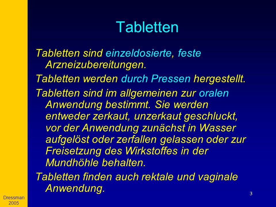 Dressman 2005 3 Tabletten Tabletten sind einzeldosierte, feste Arzneizubereitungen. Tabletten werden durch Pressen hergestellt. Tabletten sind im allg