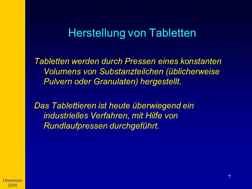 Dressman 2005 7 Herstellung von Tabletten Tabletten werden durch Pressen eines konstanten Volumens von Substanzteilchen (üblicherweise Pulvern oder Gr