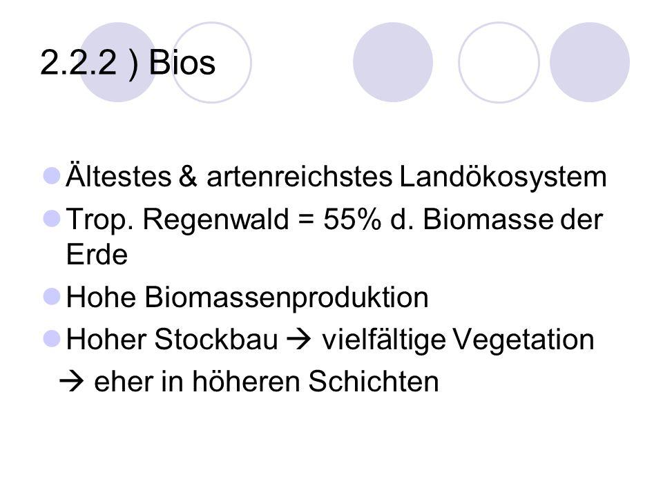 2.2.2 ) Bios Ältestes & artenreichstes Landökosystem Trop. Regenwald = 55% d. Biomasse der Erde Hohe Biomassenproduktion Hoher Stockbau vielfältige Ve