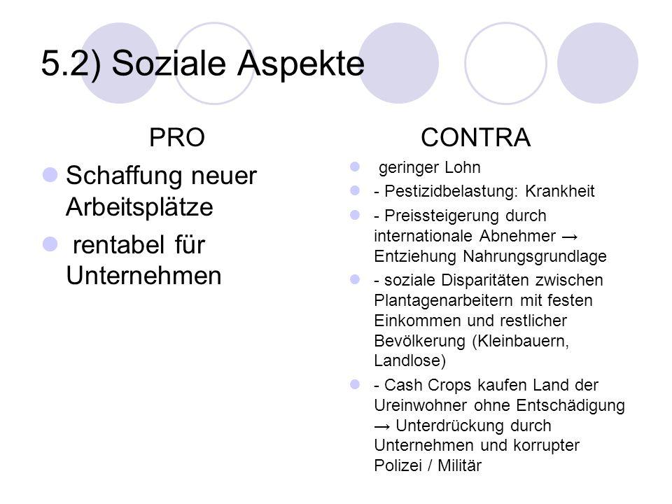 5.2) Soziale Aspekte PRO Schaffung neuer Arbeitsplätze rentabel für Unternehmen CONTRA geringer Lohn - Pestizidbelastung: Krankheit - Preissteigerung