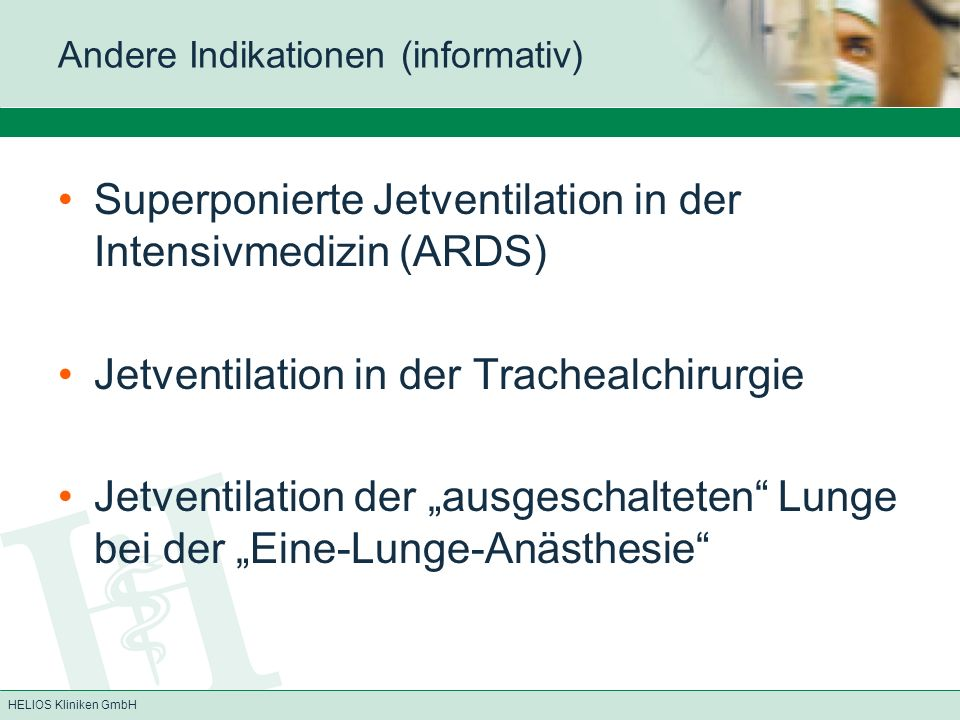 HELIOS Kliniken GmbH Andere Indikationen (informativ) Superponierte Jetventilation in der Intensivmedizin (ARDS) Jetventilation in der Trachealchirurg