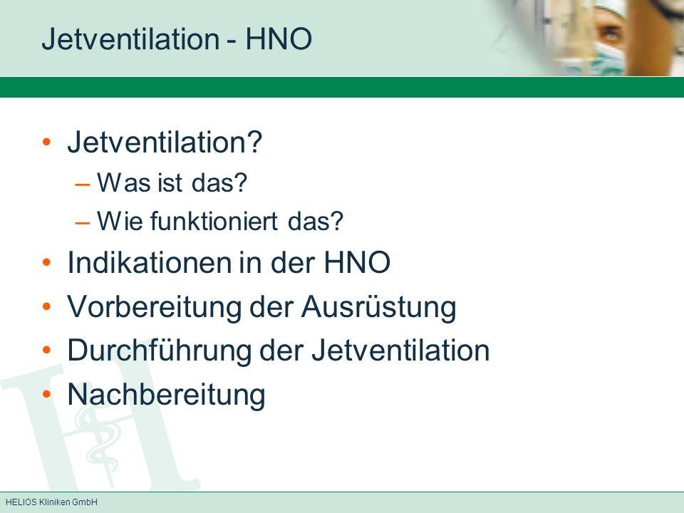 HELIOS Kliniken GmbH Jetventilation - HNO Jetventilation? –Was ist das? –Wie funktioniert das? Indikationen in der HNO Vorbereitung der Ausrüstung Dur