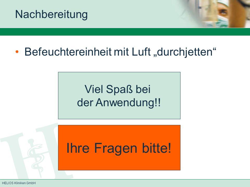 HELIOS Kliniken GmbH Nachbereitung Befeuchtereinheit mit Luft durchjetten Viel Spaß bei der Anwendung!! Ihre Fragen bitte!