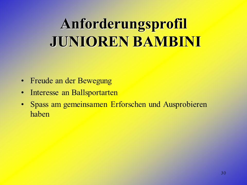 30 Anforderungsprofil JUNIOREN BAMBINI Freude an der Bewegung Interesse an Ballsportarten Spass am gemeinsamen Erforschen und Ausprobieren haben