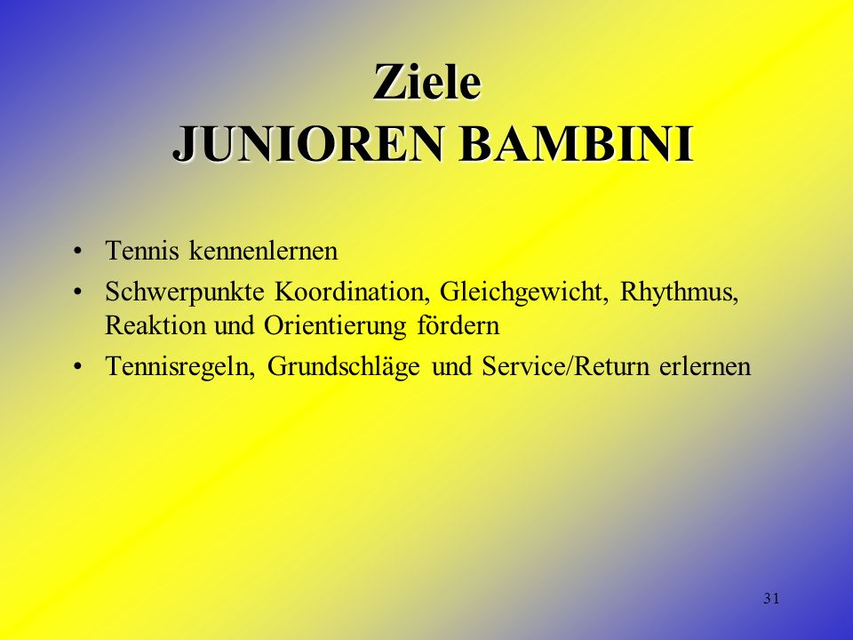 31 Ziele JUNIOREN BAMBINI Tennis kennenlernen Schwerpunkte Koordination, Gleichgewicht, Rhythmus, Reaktion und Orientierung fördern Tennisregeln, Grundschläge und Service/Return erlernen