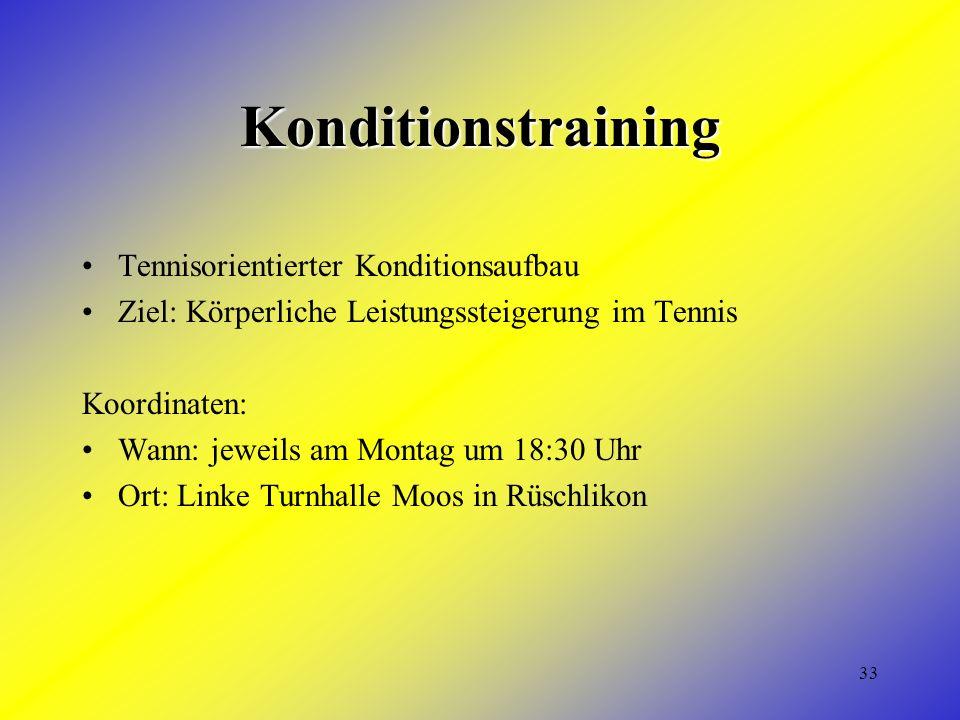 33 Konditionstraining Tennisorientierter Konditionsaufbau Ziel: Körperliche Leistungssteigerung im Tennis Koordinaten: Wann: jeweils am Montag um 18:30 Uhr Ort: Linke Turnhalle Moos in Rüschlikon