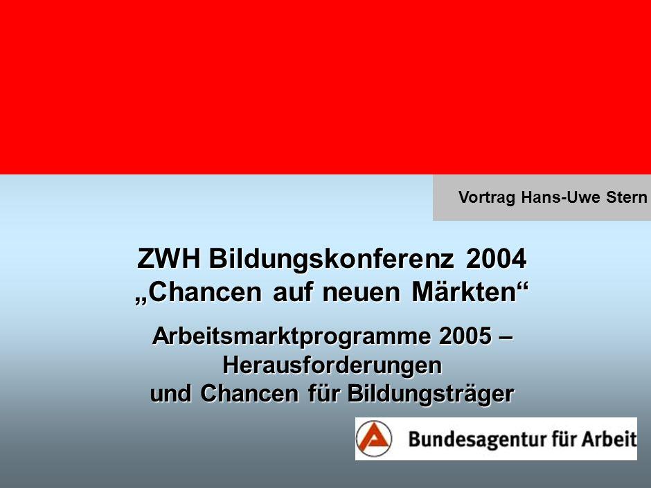 Vortrag Hans-Uwe Stern ZWH Bildungskonferenz 2004 Chancen auf neuen Märkten Arbeitsmarktprogramme 2005 – Herausforderungen und Chancen für Bildungsträger