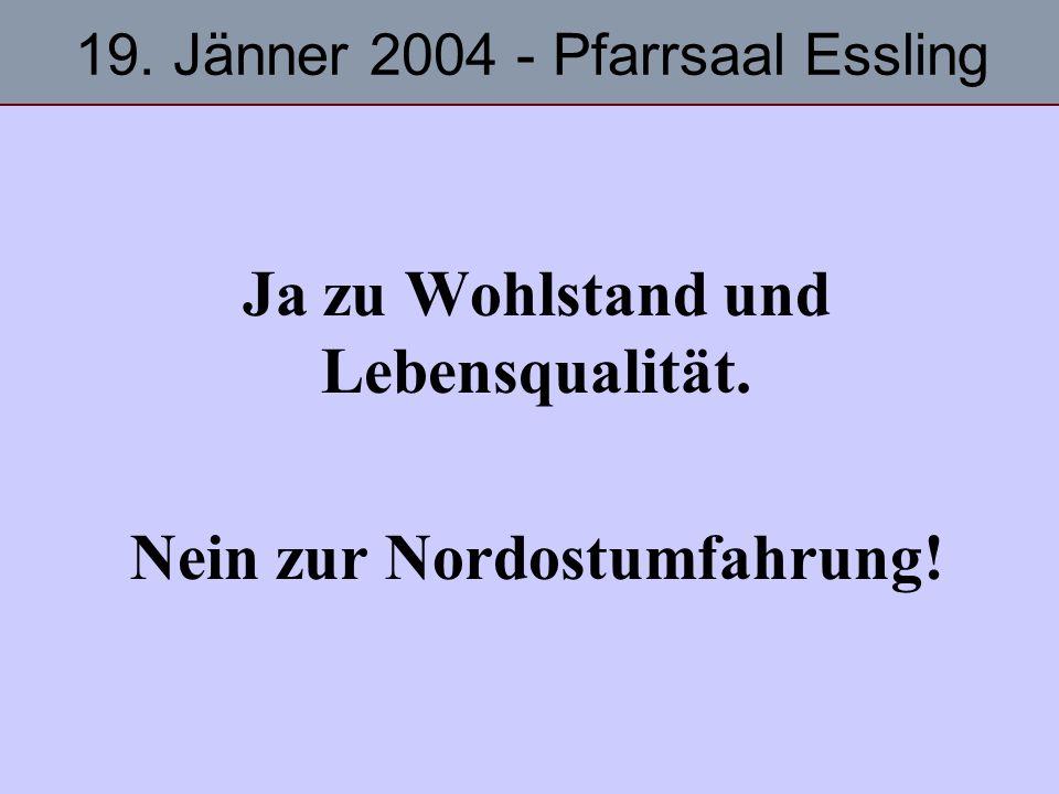Ja zu Wohlstand und Lebensqualität. Nein zur Nordostumfahrung! 19. Jänner 2004 - Pfarrsaal Essling