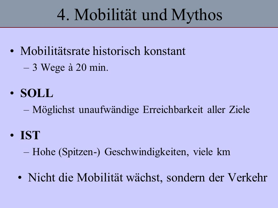 4. Mobilität und Mythos Mobilitätsrate historisch konstant –3 Wege à 20 min. SOLL –Möglichst unaufwändige Erreichbarkeit aller Ziele IST –Hohe (Spitze