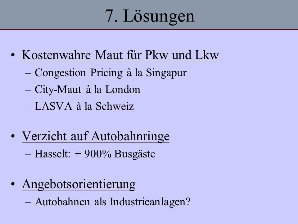 7. Lösungen Kostenwahre Maut für Pkw und Lkw –Congestion Pricing à la Singapur –City-Maut à la London –LASVA à la Schweiz Verzicht auf Autobahnringe –