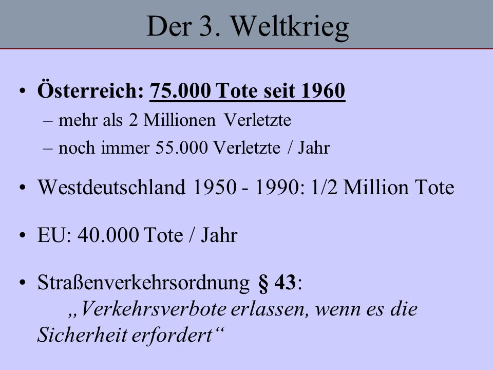 Der 3. Weltkrieg Österreich: 75.000 Tote seit 1960 –mehr als 2 Millionen Verletzte –noch immer 55.000 Verletzte / Jahr Westdeutschland 1950 - 1990: 1/