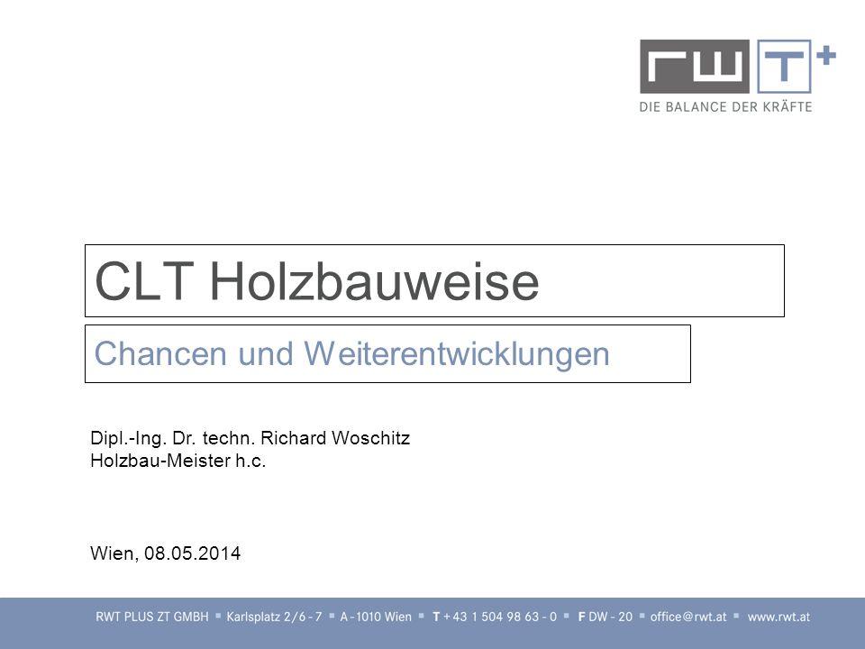 CLT Holzbauweise Chancen und Weiterentwicklungen Dipl.-Ing. Dr. techn. Richard Woschitz Holzbau-Meister h.c. Wien, 08.05.2014