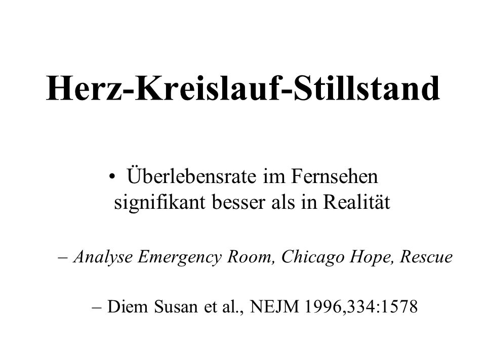 Herz-Kreislauf-Stillstand Überlebensrate im Fernsehen signifikant besser als in Realität –Analyse Emergency Room, Chicago Hope, Rescue –Diem Susan et al., NEJM 1996,334:1578