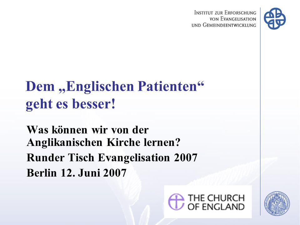 Dem Englischen Patienten geht es besser! Was können wir von der Anglikanischen Kirche lernen? Runder Tisch Evangelisation 2007 Berlin 12. Juni 2007