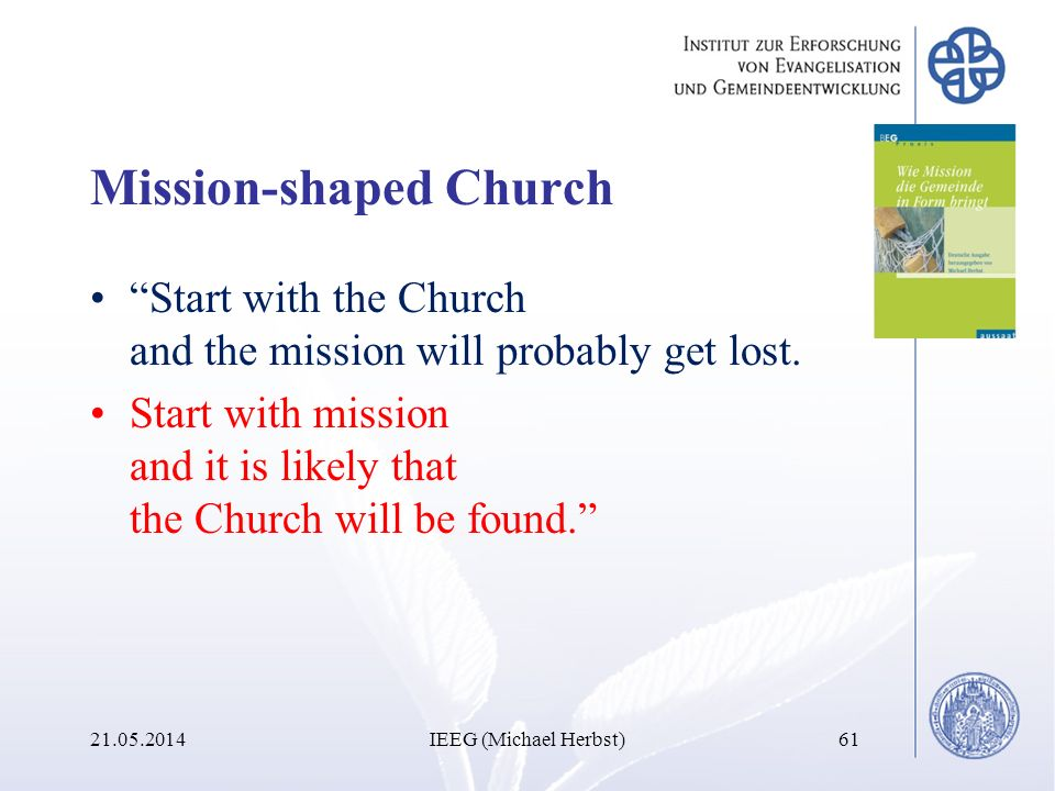 Mission-shaped Church Start with the Church and the mission will probably get lost. Start with mission and it is likely that the Church will be found.