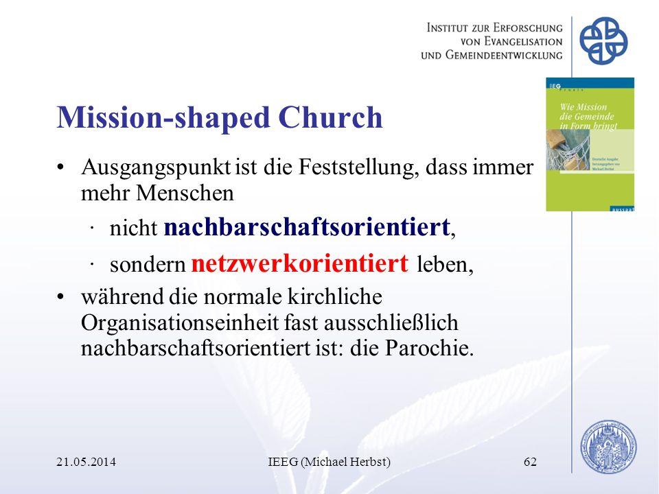 21.05.2014IEEG (Michael Herbst)62 Mission-shaped Church Ausgangspunkt ist die Feststellung, dass immer mehr Menschen ·nicht nachbarschaftsorientiert,