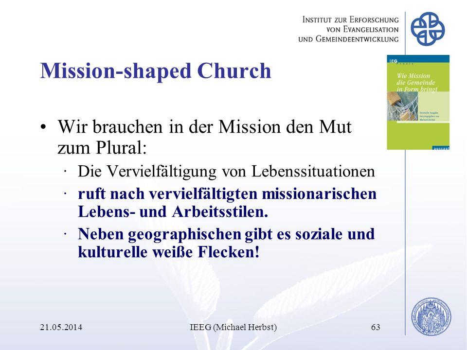 21.05.2014IEEG (Michael Herbst)63 Mission-shaped Church Wir brauchen in der Mission den Mut zum Plural: ·Die Vervielfältigung von Lebenssituationen ·r