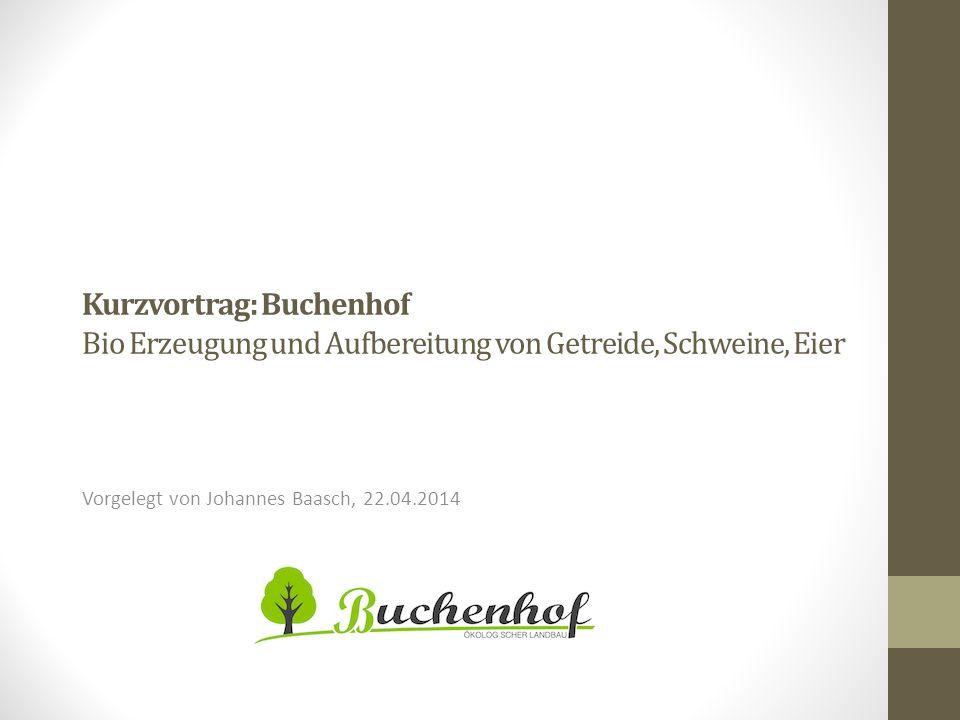 Kurzvortrag: Buchenhof Bio Erzeugung und Aufbereitung von Getreide, Schweine, Eier Vorgelegt von Johannes Baasch, 22.04.2014