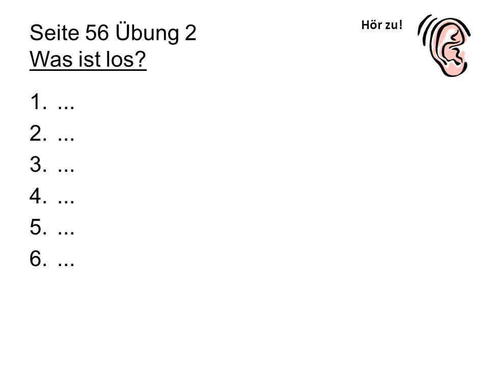 Hör zu! Seite 56 Übung 2 Was ist los? 1.... 2.... 3.... 4.... 5.... 6....
