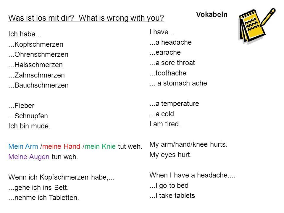 Vokabeln Was ist los mit dir? What is wrong with you? Ich habe......Kopfschmerzen...Ohrenschmerzen...Halsschmerzen...Zahnschmerzen...Bauchschmerzen...