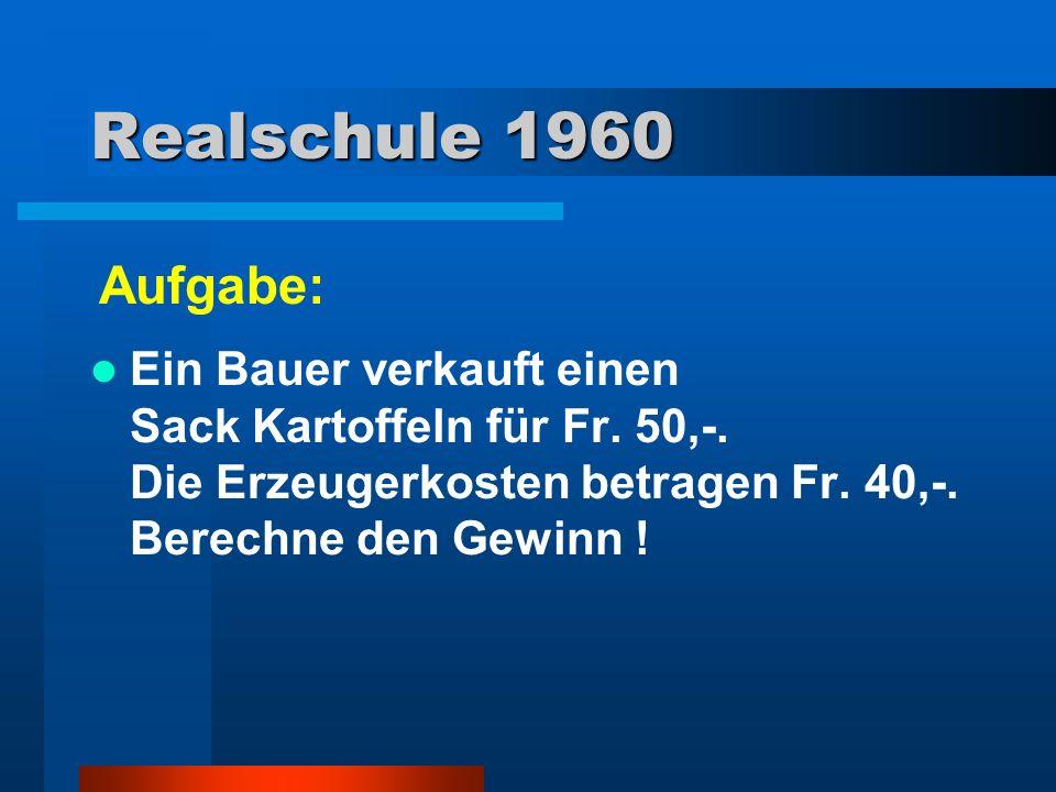 Realschule 1960 Ein Bauer verkauft einen Sack Kartoffeln für Fr. 50,-. Die Erzeugerkosten betragen Fr. 40,-. Berechne den Gewinn ! Aufgabe: