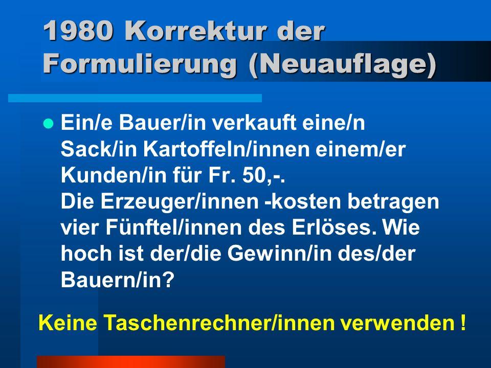 1980 Korrektur der Formulierung (Neuauflage) Ein/e Bauer/in verkauft eine/n Sack/in Kartoffeln/innen einem/er Kunden/in für Fr. 50,-. Die Erzeuger/inn