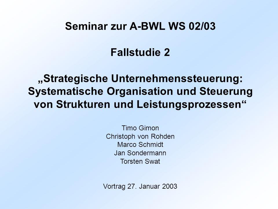 Seminar zur A-BWL WS 02/03 Fallstudie 2 Strategische Unternehmenssteuerung: Systematische Organisation und Steuerung von Strukturen und Leistungsproze