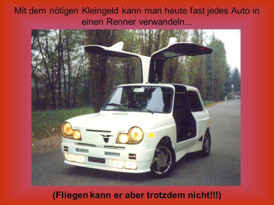 Mit dem nötigen Kleingeld kann man heute fast jedes Auto in einen Renner verwandeln... (Fliegen kann er aber trotzdem nicht!!!)