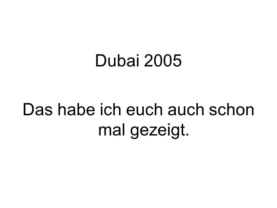 Dubai 2005 Das habe ich euch auch schon mal gezeigt.
