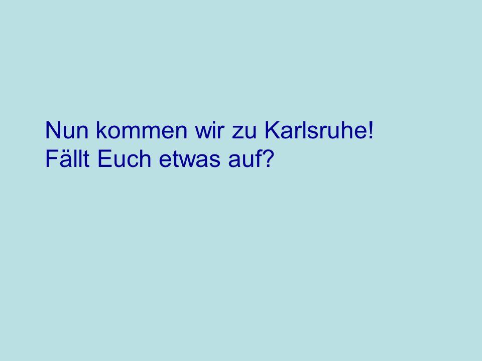 Nun kommen wir zu Karlsruhe! Fällt Euch etwas auf?