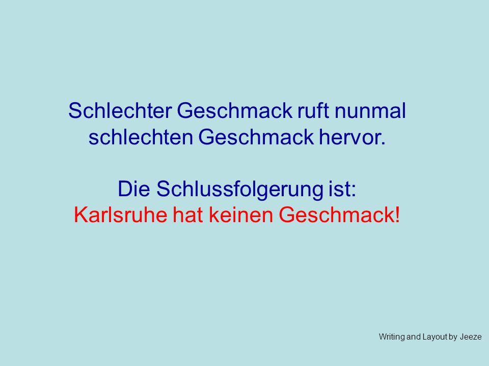 Schlechter Geschmack ruft nunmal schlechten Geschmack hervor. Die Schlussfolgerung ist: Karlsruhe hat keinen Geschmack! Writing and Layout by Jeeze