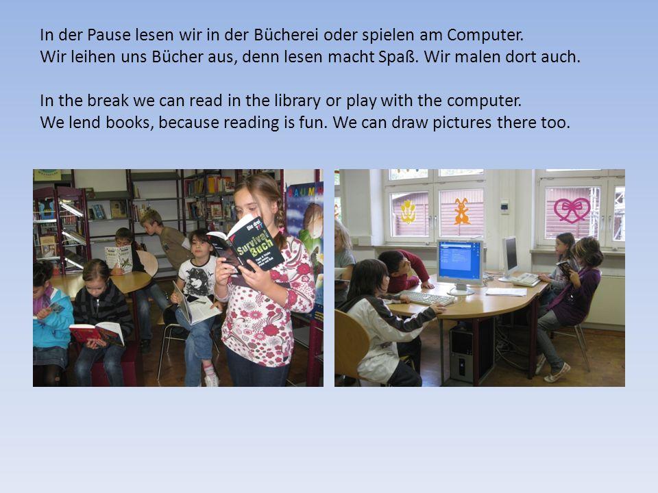 In der Pause lesen wir in der Bücherei oder spielen am Computer. Wir leihen uns Bücher aus, denn lesen macht Spaß. Wir malen dort auch. In the break w
