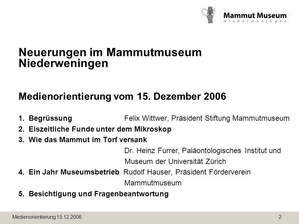 Medienorientierung 15.12.2006 2 Neuerungen im Mammutmuseum Niederweningen Medienorientierung vom 15. Dezember 2006 1. Begrüssung Felix Wittwer, Präsid